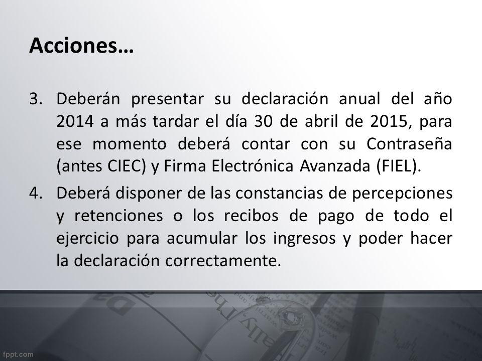 Acciones… 3.Deberán presentar su declaración anual del año 2014 a más tardar el día 30 de abril de 2015, para ese momento deberá contar con su Contraseña (antes CIEC) y Firma Electrónica Avanzada (FIEL).