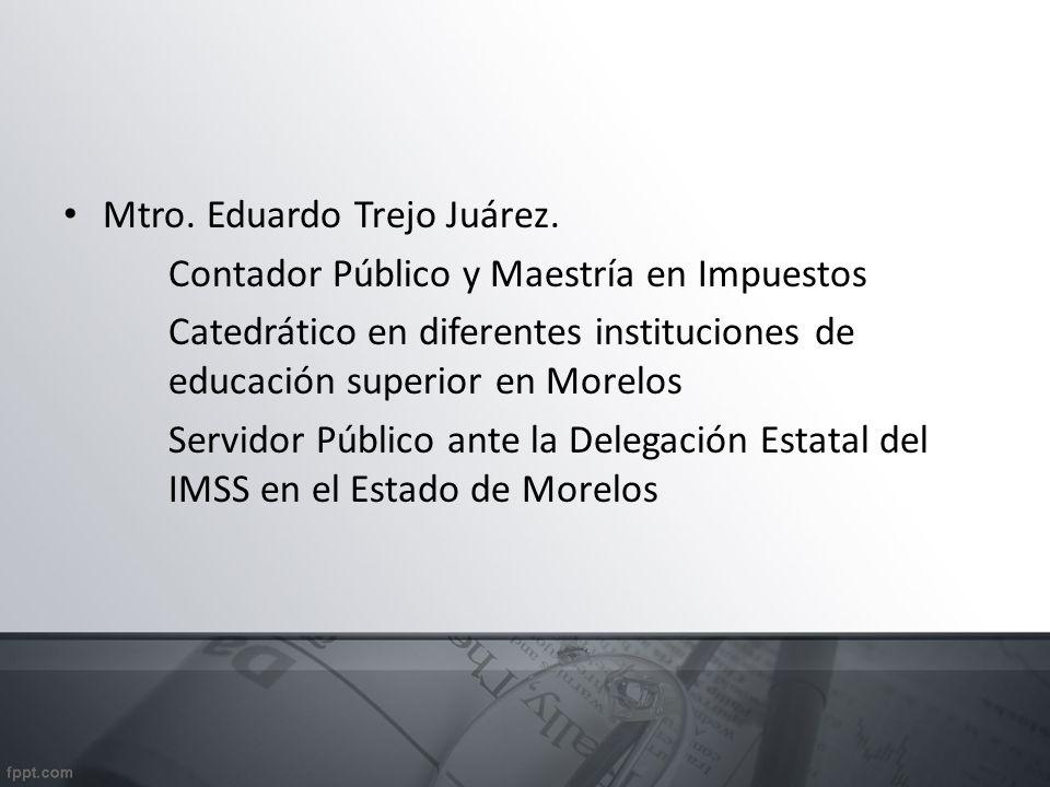 Mtro. Eduardo Trejo Juárez. Contador Público y Maestría en Impuestos Catedrático en diferentes instituciones de educación superior en Morelos Servidor