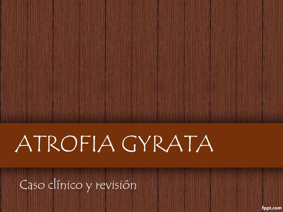 ATROFIA GYRATA Caso clínico y revisión