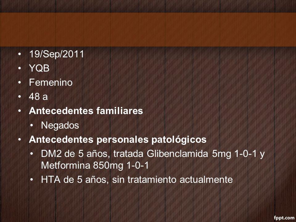 19/Sep/2011 YQB Femenino 48 a Antecedentes familiares Negados Antecedentes personales patológicos DM2 de 5 años, tratada Glibenclamida 5mg 1-0-1 y Met