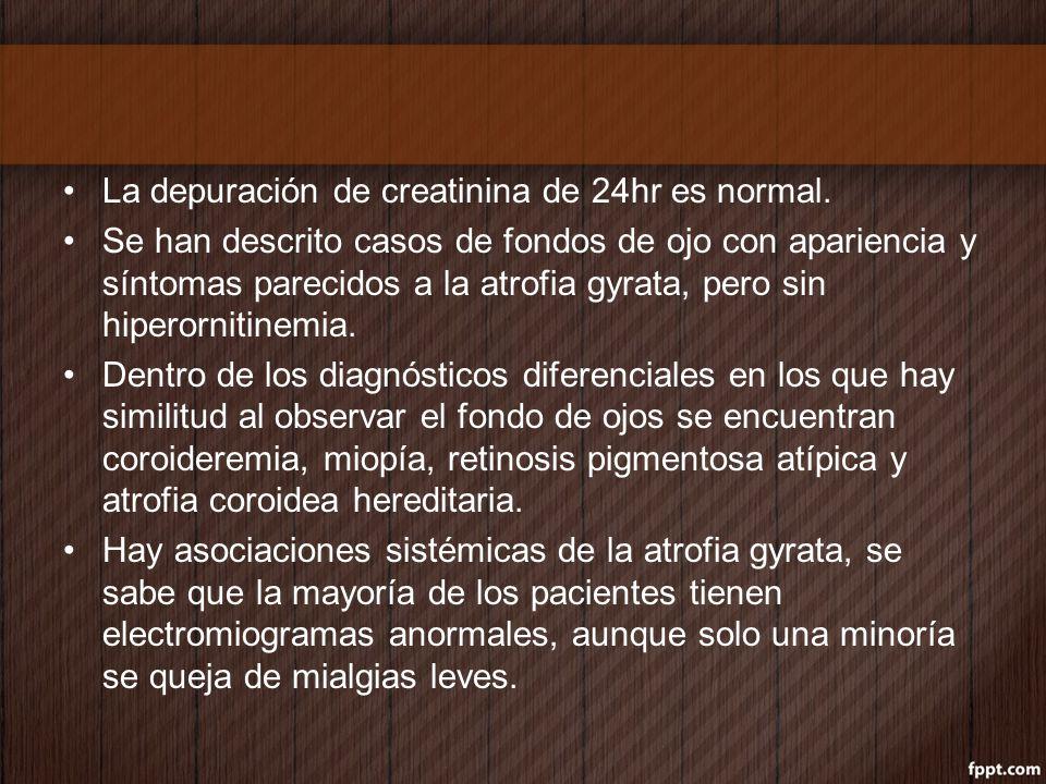 La depuración de creatinina de 24hr es normal. Se han descrito casos de fondos de ojo con apariencia y síntomas parecidos a la atrofia gyrata, pero si