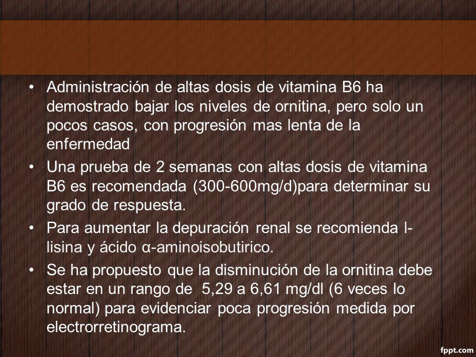 Administración de altas dosis de vitamina B6 ha demostrado bajar los niveles de ornitina, pero solo un pocos casos, con progresión mas lenta de la enf