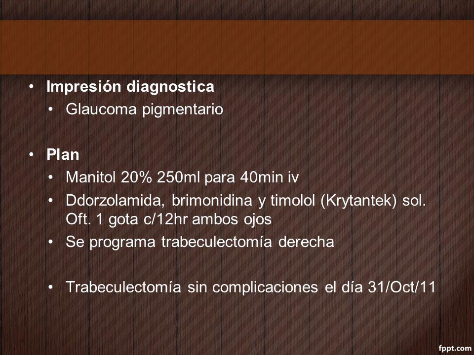 Impresión diagnostica Glaucoma pigmentario Plan Manitol 20% 250ml para 40min iv Ddorzolamida, brimonidina y timolol (Krytantek) sol. Oft. 1 gota c/12h