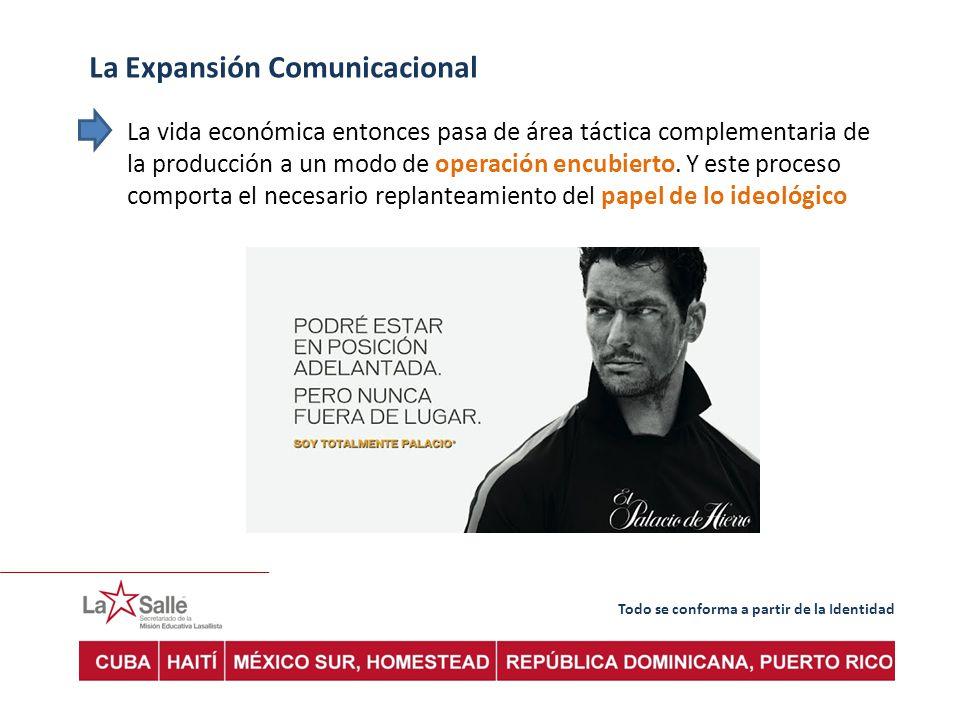 Todo se conforma a partir de la Identidad La Expansión Comunicacional La vida económica entonces pasa de área táctica complementaria de la producción a un modo de operación encubierto.