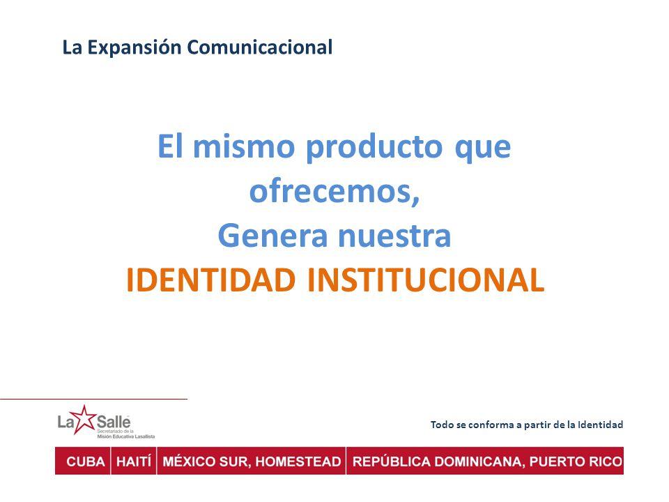 Todo se conforma a partir de la Identidad La Expansión Comunicacional El mismo producto que ofrecemos, Genera nuestra IDENTIDAD INSTITUCIONAL