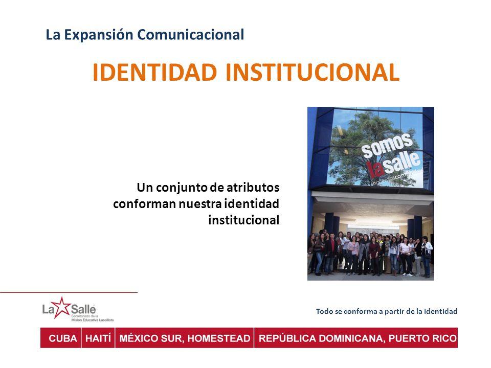 Todo se conforma a partir de la Identidad La Expansión Comunicacional IDENTIDAD INSTITUCIONAL Un conjunto de atributos conforman nuestra identidad institucional