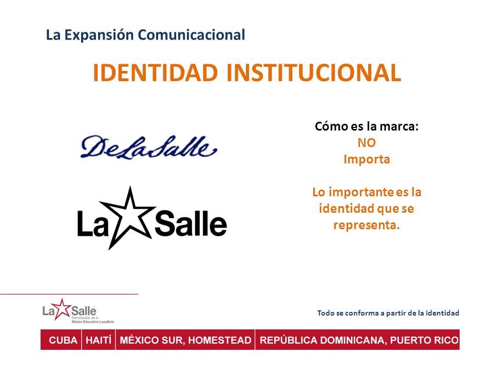 Todo se conforma a partir de la Identidad La Expansión Comunicacional IDENTIDAD INSTITUCIONAL Cómo es la marca: NO Importa Lo importante es la identidad que se representa.