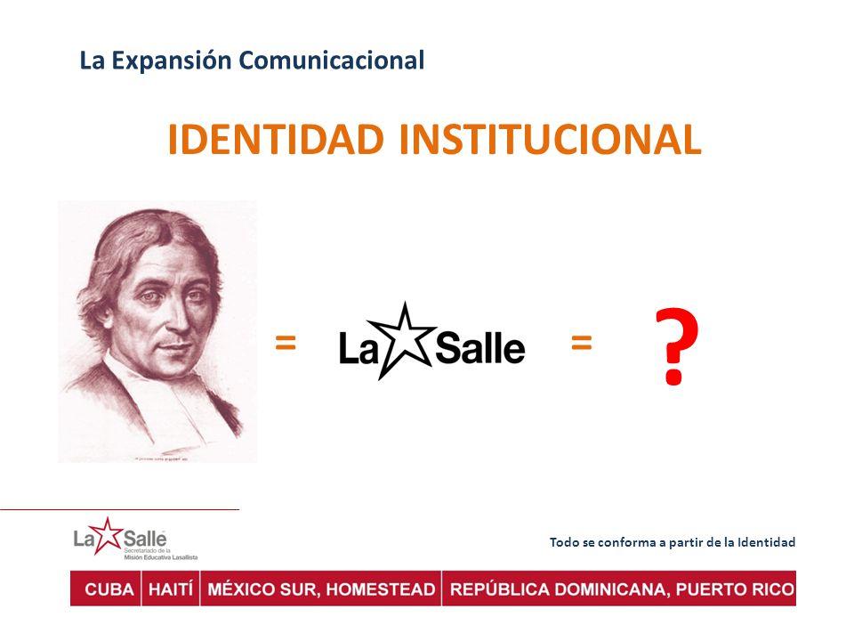 Todo se conforma a partir de la Identidad La Expansión Comunicacional IDENTIDAD INSTITUCIONAL == ?