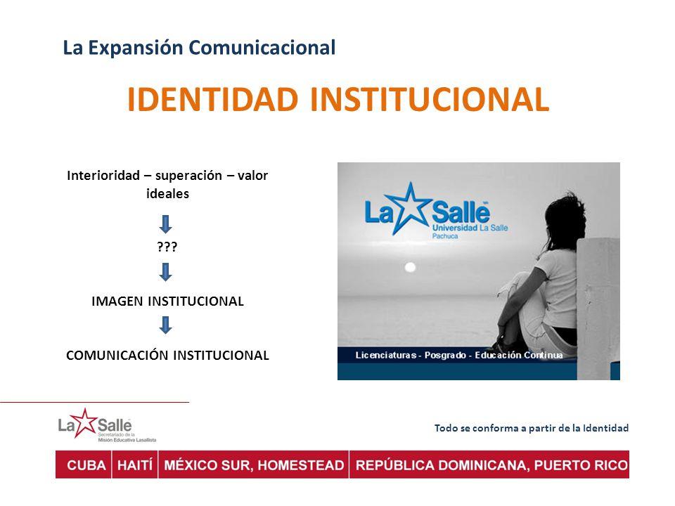 Todo se conforma a partir de la Identidad La Expansión Comunicacional IDENTIDAD INSTITUCIONAL Interioridad – superación – valor ideales ??.