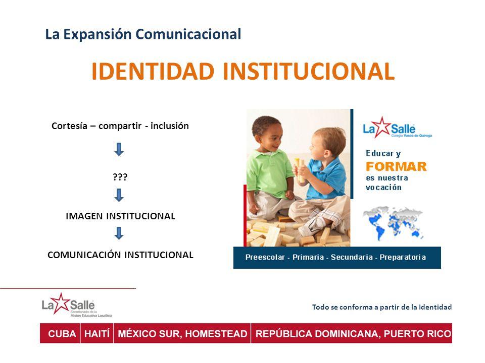 Todo se conforma a partir de la Identidad La Expansión Comunicacional IDENTIDAD INSTITUCIONAL Cortesía – compartir - inclusión ??.