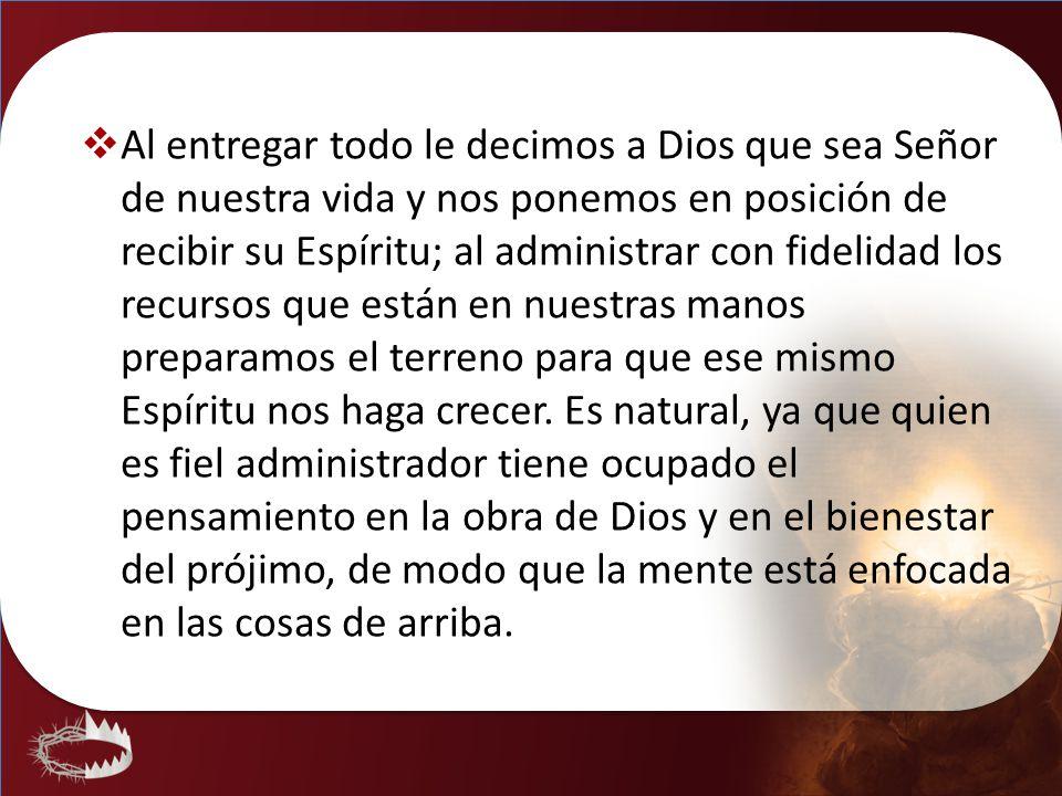 Al entregar todo le decimos a Dios que sea Señor de nuestra vida y nos ponemos en posición de recibir su Espíritu; al administrar con fidelidad los re