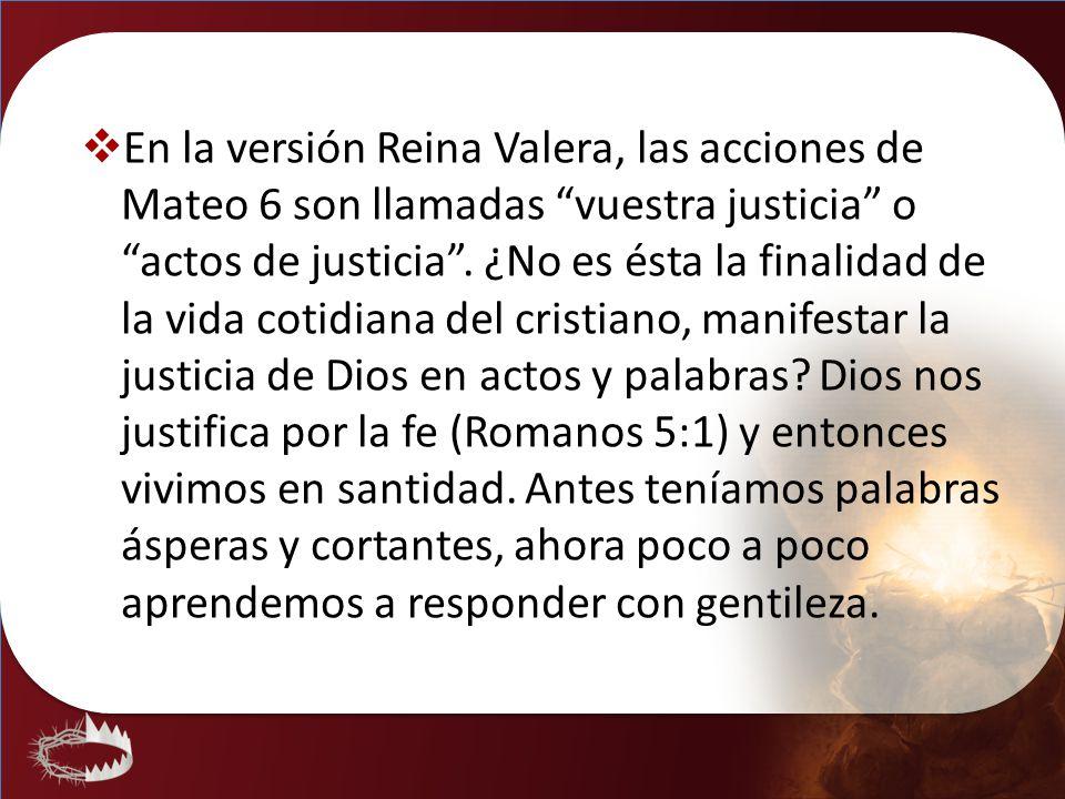 En la versión Reina Valera, las acciones de Mateo 6 son llamadas vuestra justicia o actos de justicia. ¿No es ésta la finalidad de la vida cotidiana d