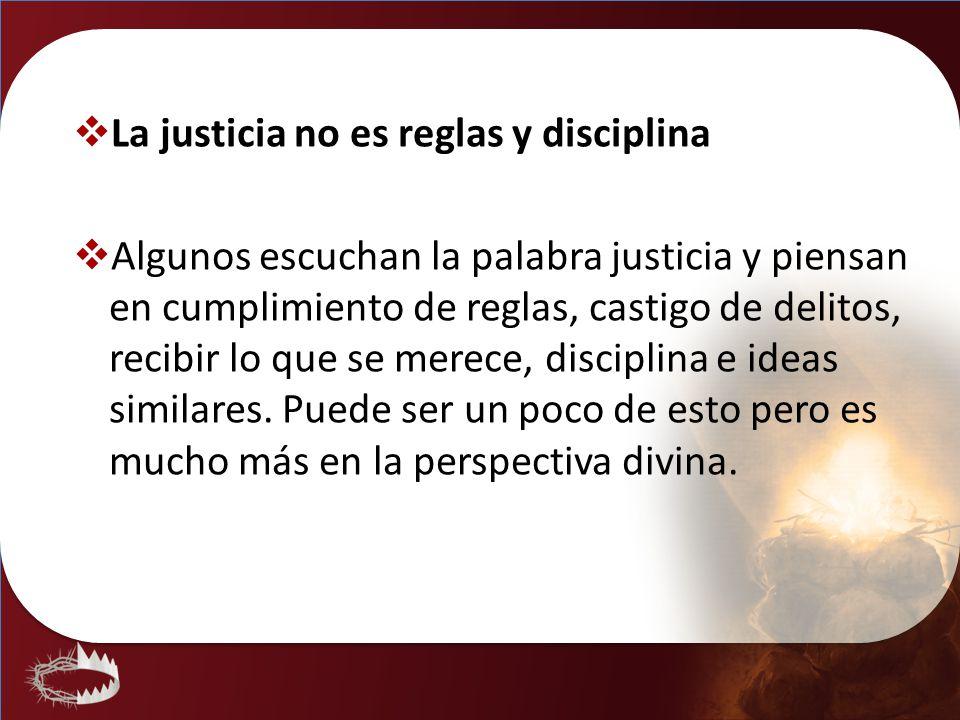 La justicia no es reglas y disciplina Algunos escuchan la palabra justicia y piensan en cumplimiento de reglas, castigo de delitos, recibir lo que se