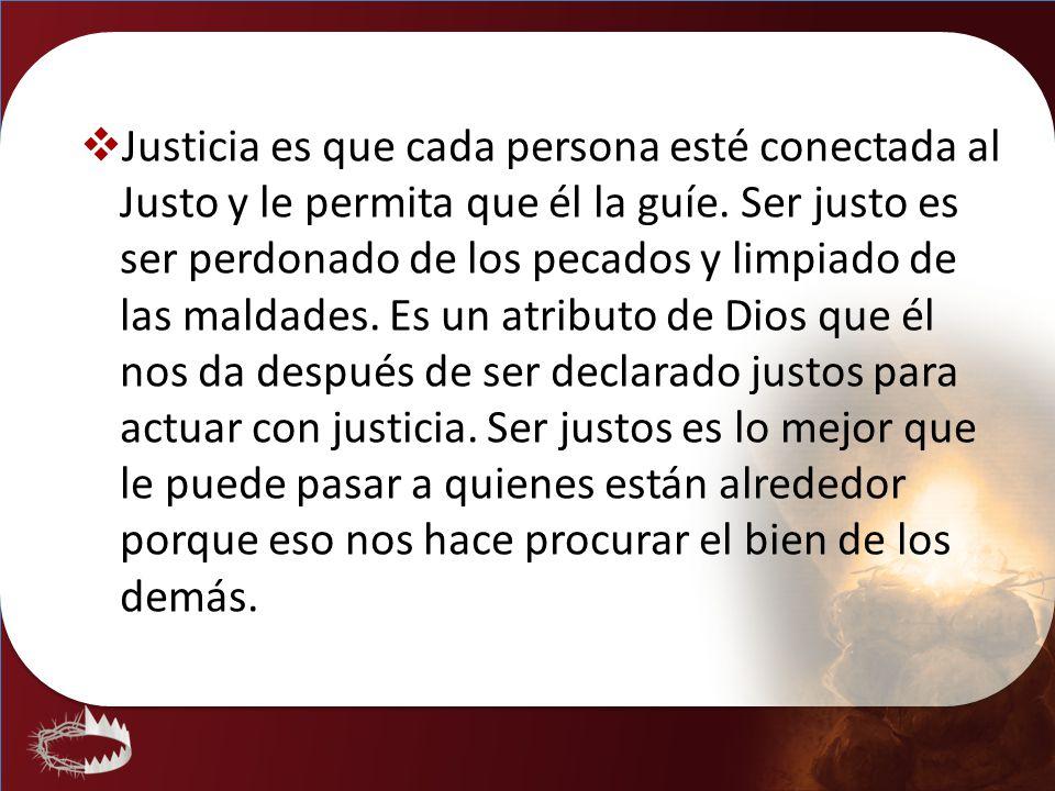 Justicia es que cada persona esté conectada al Justo y le permita que él la guíe. Ser justo es ser perdonado de los pecados y limpiado de las maldades