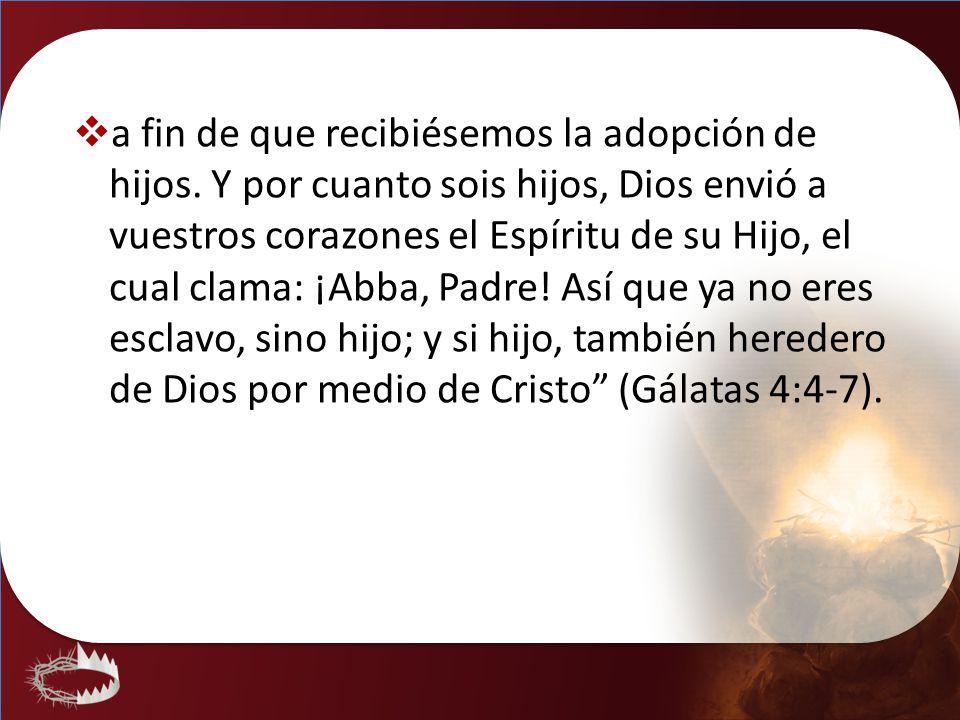 a fin de que recibiésemos la adopción de hijos. Y por cuanto sois hijos, Dios envió a vuestros corazones el Espíritu de su Hijo, el cual clama: ¡Abba,