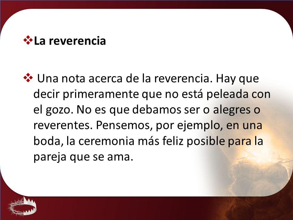 La reverencia Una nota acerca de la reverencia. Hay que decir primeramente que no está peleada con el gozo. No es que debamos ser o alegres o reverent