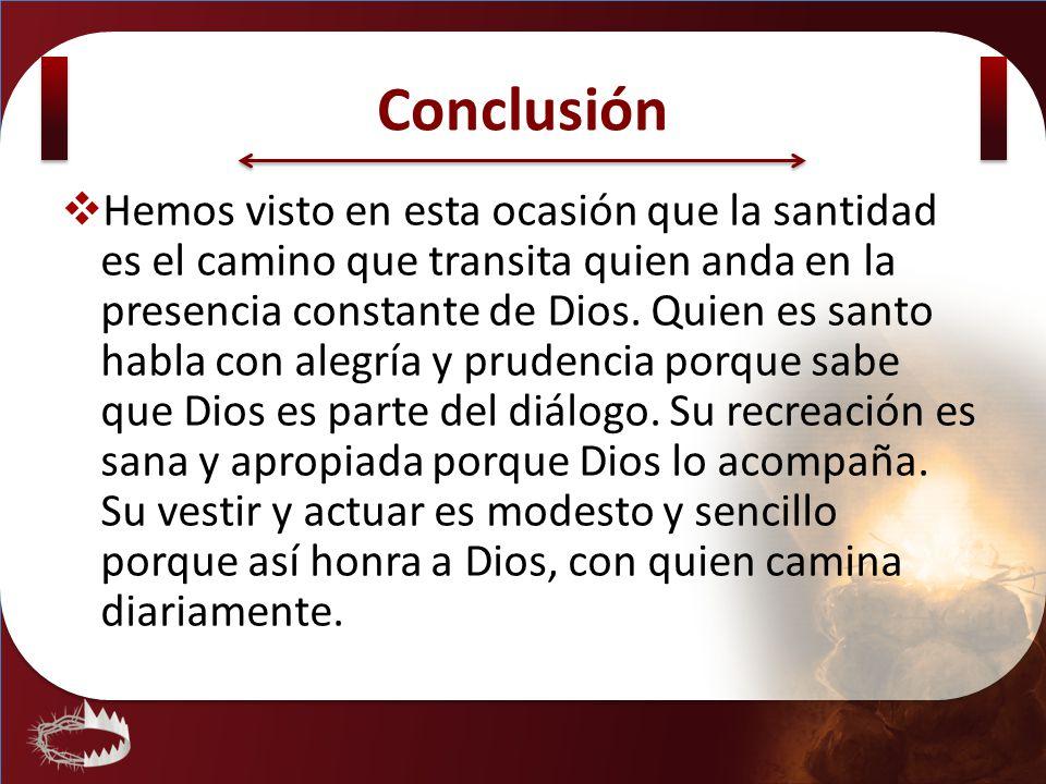 Conclusión Hemos visto en esta ocasión que la santidad es el camino que transita quien anda en la presencia constante de Dios. Quien es santo habla co