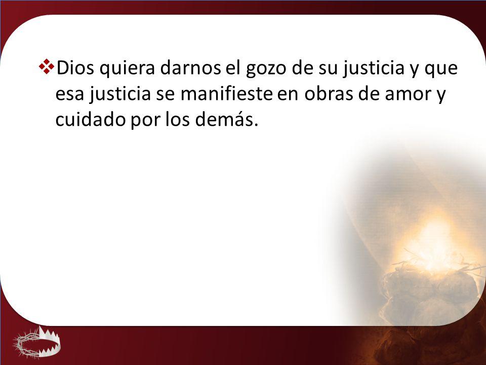 Dios quiera darnos el gozo de su justicia y que esa justicia se manifieste en obras de amor y cuidado por los demás.
