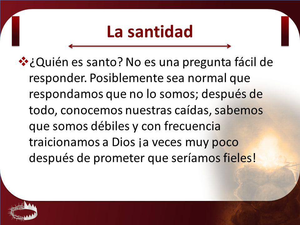 La santidad ¿Quién es santo? No es una pregunta fácil de responder. Posiblemente sea normal que respondamos que no lo somos; después de todo, conocemo