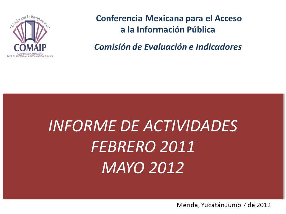 INFORME DE ACTIVIDADES FEBRERO 2011 MAYO 2012 INFORME DE ACTIVIDADES FEBRERO 2011 MAYO 2012 Conferencia Mexicana para el Acceso a la Información Pública Comisión de Evaluación e Indicadores Mérida, Yucatán Junio 7 de 2012