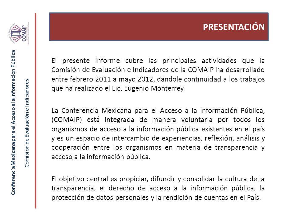 El presente informe cubre las principales actividades que la Comisión de Evaluación e Indicadores de la COMAIP ha desarrollado entre febrero 2011 a mayo 2012, dándole continuidad a los trabajos que ha realizado el Lic.