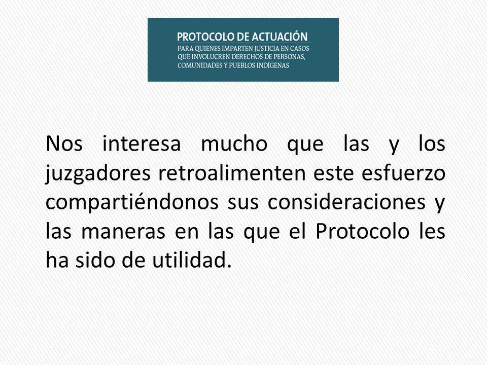 Nos interesa mucho que las y los juzgadores retroalimenten este esfuerzo compartiéndonos sus consideraciones y las maneras en las que el Protocolo les ha sido de utilidad.