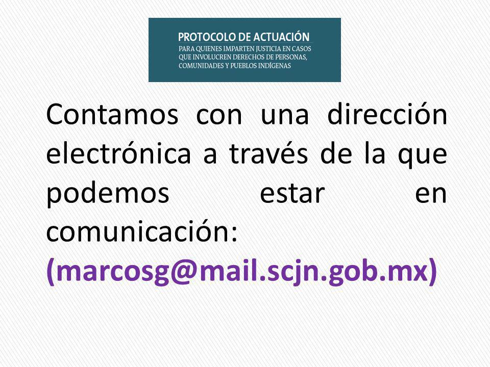 Contamos con una dirección electrónica a través de la que podemos estar en comunicación: (marcosg@mail.scjn.gob.mx)
