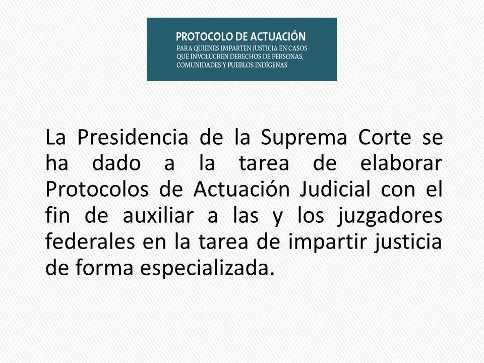 La Presidencia de la Suprema Corte se ha dado a la tarea de elaborar Protocolos de Actuación Judicial con el fin de auxiliar a las y los juzgadores federales en la tarea de impartir justicia de forma especializada.