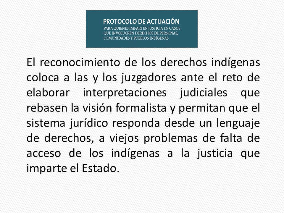 El reconocimiento de los derechos indígenas coloca a las y los juzgadores ante el reto de elaborar interpretaciones judiciales que rebasen la visión formalista y permitan que el sistema jurídico responda desde un lenguaje de derechos, a viejos problemas de falta de acceso de los indígenas a la justicia que imparte el Estado.