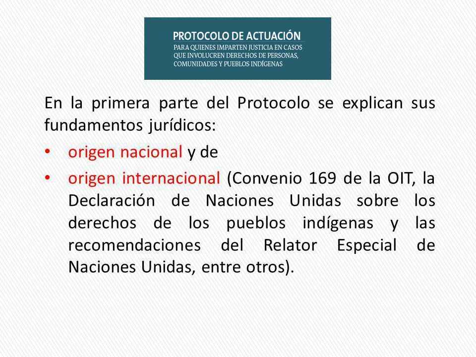 En la primera parte del Protocolo se explican sus fundamentos jurídicos: origen nacional y de origen internacional (Convenio 169 de la OIT, la Declaración de Naciones Unidas sobre los derechos de los pueblos indígenas y las recomendaciones del Relator Especial de Naciones Unidas, entre otros).
