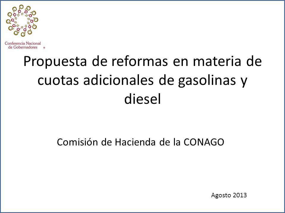 Comisión de Hacienda de la CONAGO Propuesta de reformas en materia de cuotas adicionales de gasolinas y diesel Agosto 2013