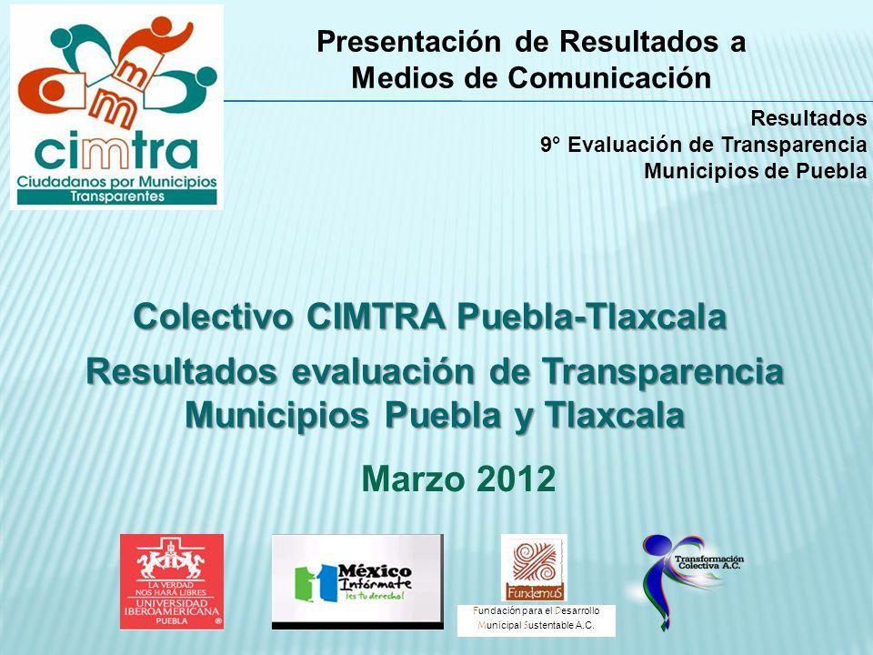 Resultados evaluación de Transparencia Municipios Puebla y Tlaxcala Presentación de Resultados a Medios de Comunicación Marzo 2012 F undación para el D esarrollo M unicipal S ustentable A.C.