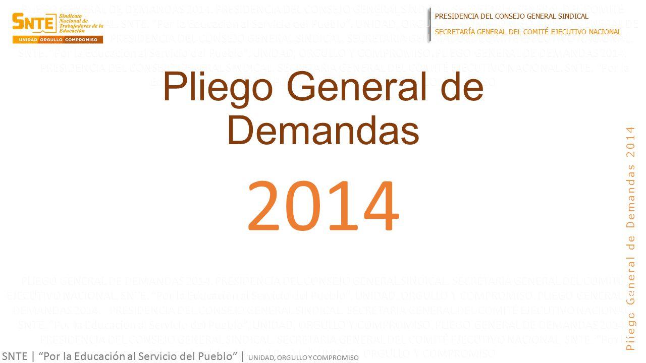PRESIDENCIA DEL CONSEJO GENERAL SINDICAL SECRETARÍA GENERAL DEL COMITÉ EJECUTIVO NACIONAL SNTE | Por la Educación al Servicio del Pueblo | UNIDAD, ORGULLO Y COMPROMISO Pliego General de Demandas 2014 Pliego General de Demandas 2014 PRESIDENCIA DEL CONSEJO GENERAL SINDICAL SECRETARÍA GENERAL DEL COMITÉ EJECUTIVO NACIONAL SNTE | Por la Educación al Servicio del Pueblo | UNIDAD, ORGULLO Y COMPROMISO