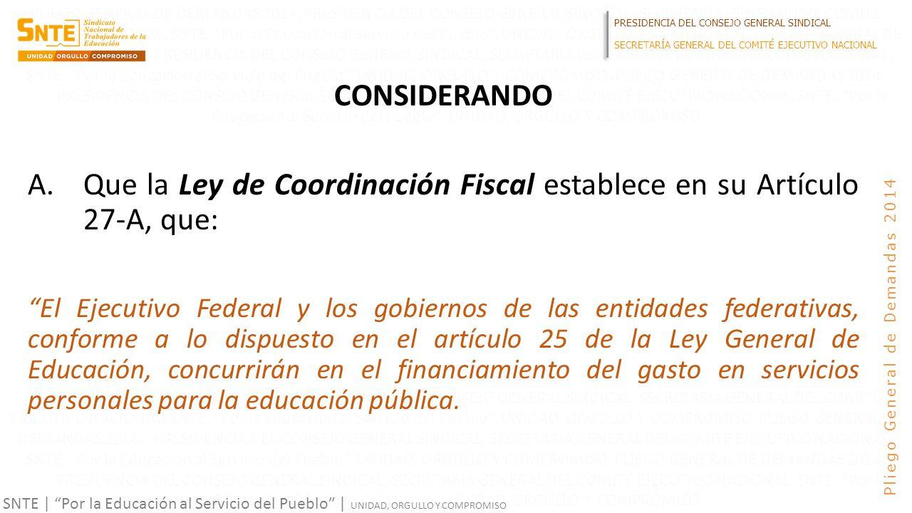 PRESIDENCIA DEL CONSEJO GENERAL SINDICAL SECRETARÍA GENERAL DEL COMITÉ EJECUTIVO NACIONAL SNTE | Por la Educación al Servicio del Pueblo | UNIDAD, ORGULLO Y COMPROMISO Pliego General de Demandas 2014 CONSIDERANDO A.Que la Ley de Coordinación Fiscal establece en su Artículo 27-A, que: El Ejecutivo Federal y los gobiernos de las entidades federativas, conforme a lo dispuesto en el artículo 25 de la Ley General de Educación, concurrirán en el financiamiento del gasto en servicios personales para la educación pública.