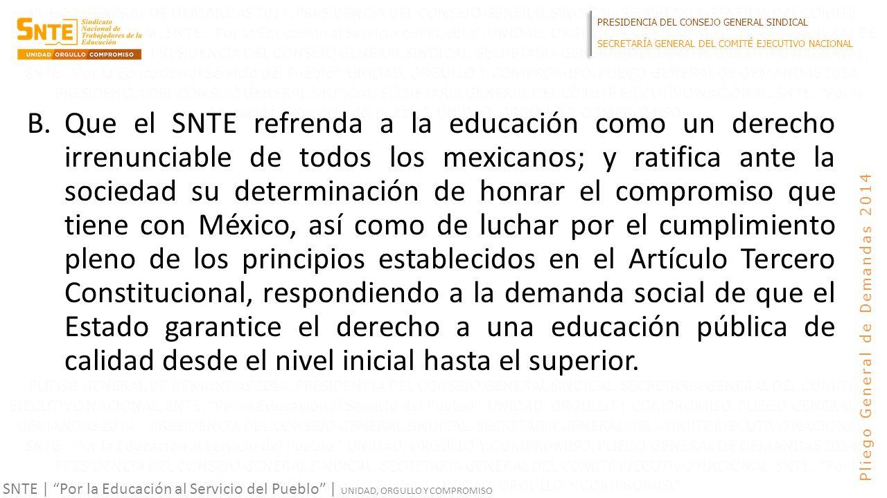 PRESIDENCIA DEL CONSEJO GENERAL SINDICAL SECRETARÍA GENERAL DEL COMITÉ EJECUTIVO NACIONAL SNTE | Por la Educación al Servicio del Pueblo | UNIDAD, ORGULLO Y COMPROMISO Pliego General de Demandas 2014 B.Que el SNTE refrenda a la educación como un derecho irrenunciable de todos los mexicanos; y ratifica ante la sociedad su determinación de honrar el compromiso que tiene con México, así como de luchar por el cumplimiento pleno de los principios establecidos en el Artículo Tercero Constitucional, respondiendo a la demanda social de que el Estado garantice el derecho a una educación pública de calidad desde el nivel inicial hasta el superior.