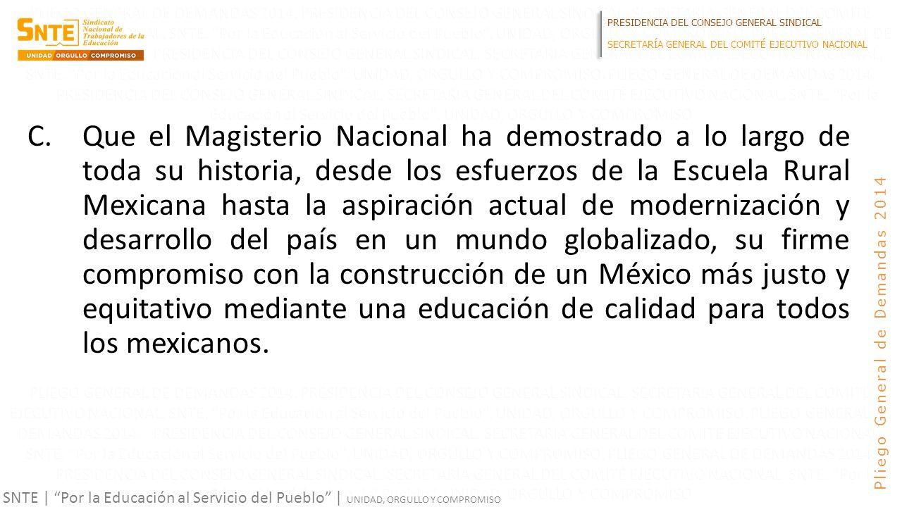 PRESIDENCIA DEL CONSEJO GENERAL SINDICAL SECRETARÍA GENERAL DEL COMITÉ EJECUTIVO NACIONAL SNTE | Por la Educación al Servicio del Pueblo | UNIDAD, ORGULLO Y COMPROMISO Pliego General de Demandas 2014 C.Que el Magisterio Nacional ha demostrado a lo largo de toda su historia, desde los esfuerzos de la Escuela Rural Mexicana hasta la aspiración actual de modernización y desarrollo del país en un mundo globalizado, su firme compromiso con la construcción de un México más justo y equitativo mediante una educación de calidad para todos los mexicanos.