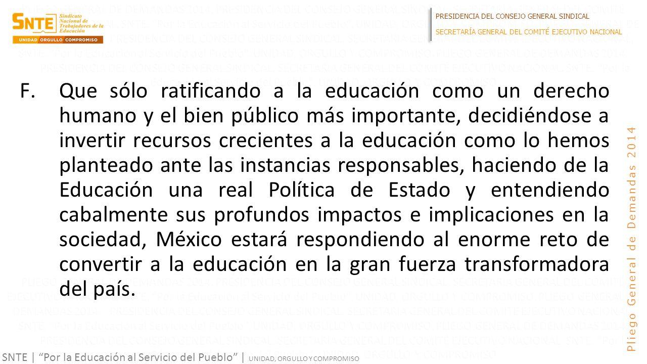 PRESIDENCIA DEL CONSEJO GENERAL SINDICAL SECRETARÍA GENERAL DEL COMITÉ EJECUTIVO NACIONAL SNTE | Por la Educación al Servicio del Pueblo | UNIDAD, ORGULLO Y COMPROMISO Pliego General de Demandas 2014 F.Que sólo ratificando a la educación como un derecho humano y el bien público más importante, decidiéndose a invertir recursos crecientes a la educación como lo hemos planteado ante las instancias responsables, haciendo de la Educación una real Política de Estado y entendiendo cabalmente sus profundos impactos e implicaciones en la sociedad, México estará respondiendo al enorme reto de convertir a la educación en la gran fuerza transformadora del país.