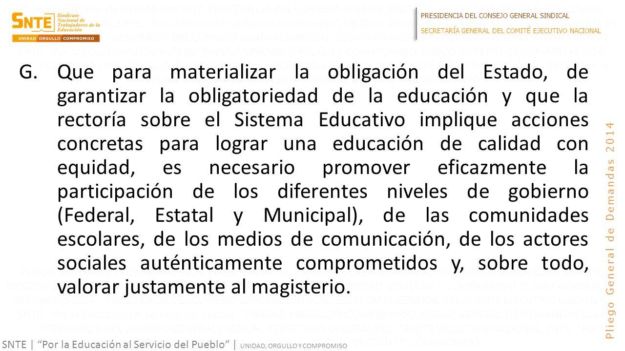 PRESIDENCIA DEL CONSEJO GENERAL SINDICAL SECRETARÍA GENERAL DEL COMITÉ EJECUTIVO NACIONAL SNTE | Por la Educación al Servicio del Pueblo | UNIDAD, ORGULLO Y COMPROMISO Pliego General de Demandas 2014 G.Que para materializar la obligación del Estado, de garantizar la obligatoriedad de la educación y que la rectoría sobre el Sistema Educativo implique acciones concretas para lograr una educación de calidad con equidad, es necesario promover eficazmente la participación de los diferentes niveles de gobierno (Federal, Estatal y Municipal), de las comunidades escolares, de los medios de comunicación, de los actores sociales auténticamente comprometidos y, sobre todo, valorar justamente al magisterio.