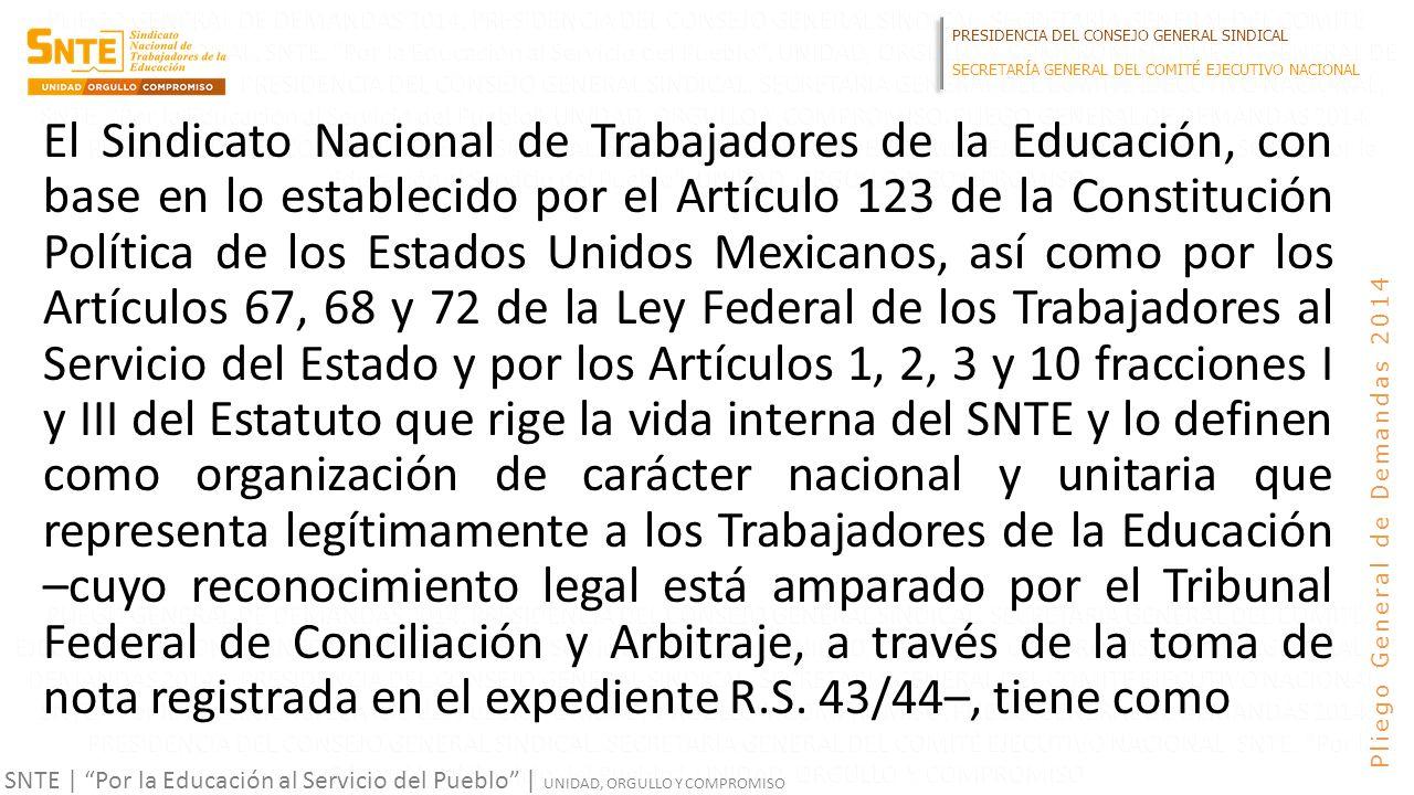 PRESIDENCIA DEL CONSEJO GENERAL SINDICAL SECRETARÍA GENERAL DEL COMITÉ EJECUTIVO NACIONAL SNTE | Por la Educación al Servicio del Pueblo | UNIDAD, ORGULLO Y COMPROMISO Pliego General de Demandas 2014 El Sindicato Nacional de Trabajadores de la Educación, con base en lo establecido por el Artículo 123 de la Constitución Política de los Estados Unidos Mexicanos, así como por los Artículos 67, 68 y 72 de la Ley Federal de los Trabajadores al Servicio del Estado y por los Artículos 1, 2, 3 y 10 fracciones I y III del Estatuto que rige la vida interna del SNTE y lo definen como organización de carácter nacional y unitaria que representa legítimamente a los Trabajadores de la Educación –cuyo reconocimiento legal está amparado por el Tribunal Federal de Conciliación y Arbitraje, a través de la toma de nota registrada en el expediente R.S.