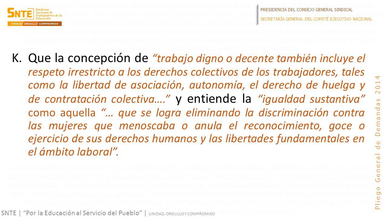 PRESIDENCIA DEL CONSEJO GENERAL SINDICAL SECRETARÍA GENERAL DEL COMITÉ EJECUTIVO NACIONAL SNTE | Por la Educación al Servicio del Pueblo | UNIDAD, ORGULLO Y COMPROMISO Pliego General de Demandas 2014 K.Que la concepción de trabajo digno o decente también incluye el respeto irrestricto a los derechos colectivos de los trabajadores, tales como la libertad de asociación, autonomía, el derecho de huelga y de contratación colectiva….
