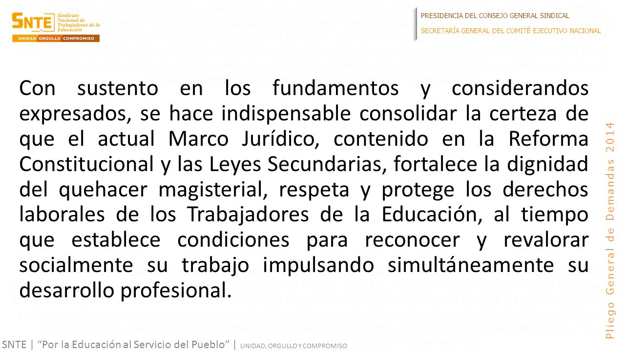 PRESIDENCIA DEL CONSEJO GENERAL SINDICAL SECRETARÍA GENERAL DEL COMITÉ EJECUTIVO NACIONAL SNTE | Por la Educación al Servicio del Pueblo | UNIDAD, ORGULLO Y COMPROMISO Pliego General de Demandas 2014 Con sustento en los fundamentos y considerandos expresados, se hace indispensable consolidar la certeza de que el actual Marco Jurídico, contenido en la Reforma Constitucional y las Leyes Secundarias, fortalece la dignidad del quehacer magisterial, respeta y protege los derechos laborales de los Trabajadores de la Educación, al tiempo que establece condiciones para reconocer y revalorar socialmente su trabajo impulsando simultáneamente su desarrollo profesional.