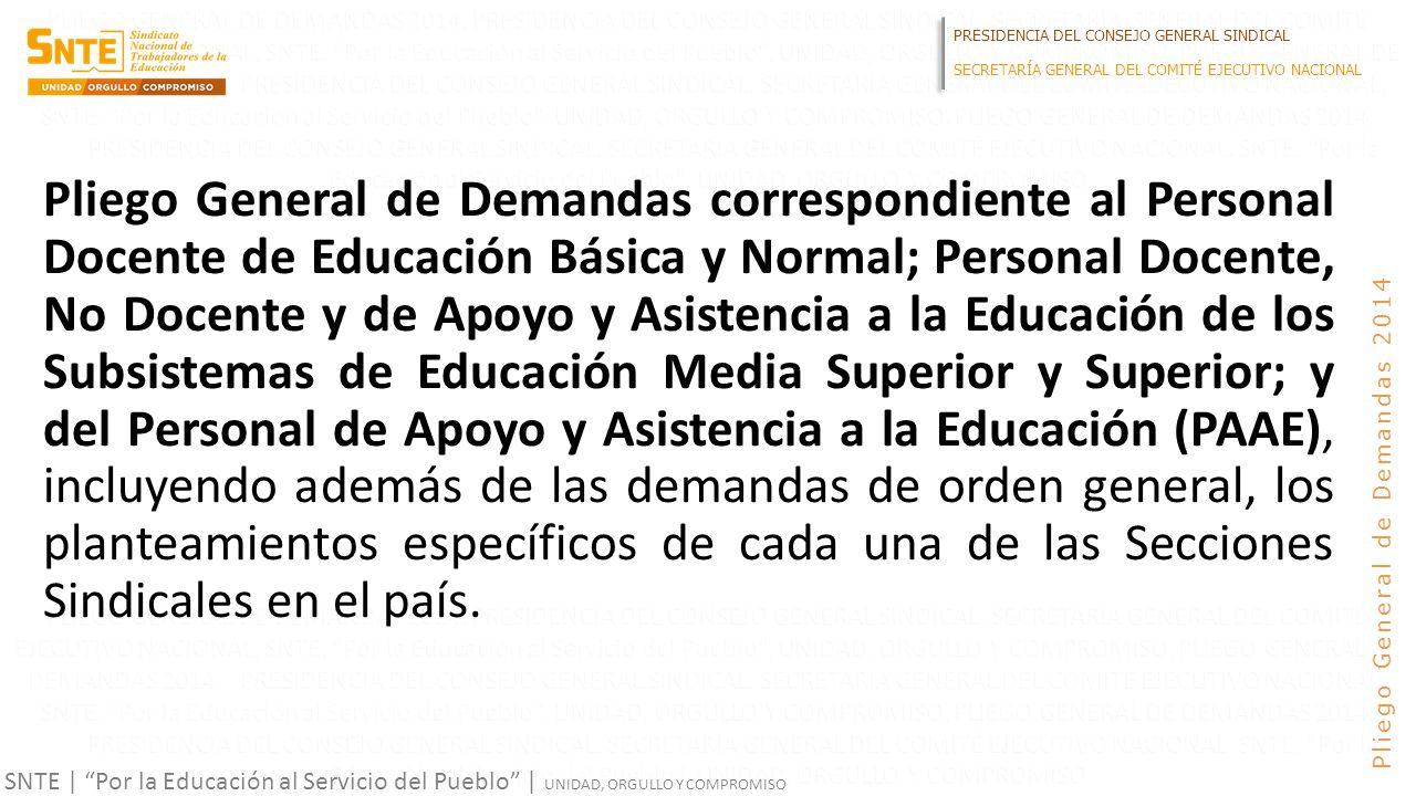 PRESIDENCIA DEL CONSEJO GENERAL SINDICAL SECRETARÍA GENERAL DEL COMITÉ EJECUTIVO NACIONAL SNTE | Por la Educación al Servicio del Pueblo | UNIDAD, ORGULLO Y COMPROMISO Pliego General de Demandas 2014 Pliego General de Demandas correspondiente al Personal Docente de Educación Básica y Normal; Personal Docente, No Docente y de Apoyo y Asistencia a la Educación de los Subsistemas de Educación Media Superior y Superior; y del Personal de Apoyo y Asistencia a la Educación (PAAE), incluyendo además de las demandas de orden general, los planteamientos específicos de cada una de las Secciones Sindicales en el país.