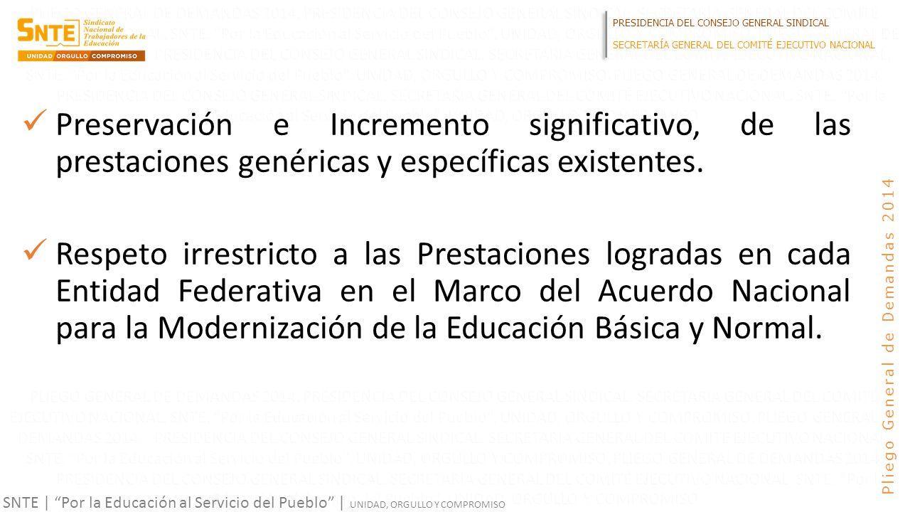 PRESIDENCIA DEL CONSEJO GENERAL SINDICAL SECRETARÍA GENERAL DEL COMITÉ EJECUTIVO NACIONAL SNTE | Por la Educación al Servicio del Pueblo | UNIDAD, ORGULLO Y COMPROMISO Pliego General de Demandas 2014 Preservación e Incremento significativo, de las prestaciones genéricas y específicas existentes.