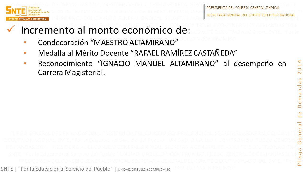PRESIDENCIA DEL CONSEJO GENERAL SINDICAL SECRETARÍA GENERAL DEL COMITÉ EJECUTIVO NACIONAL SNTE | Por la Educación al Servicio del Pueblo | UNIDAD, ORGULLO Y COMPROMISO Pliego General de Demandas 2014 Incremento al monto económico de: Condecoración MAESTRO ALTAMIRANO Medalla al Mérito Docente RAFAEL RAMÍREZ CASTAÑEDA Reconocimiento IGNACIO MANUEL ALTAMIRANO al desempeño en Carrera Magisterial.