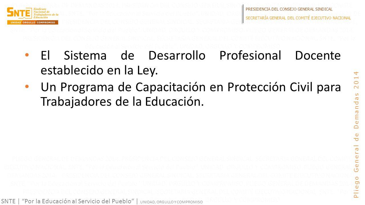 PRESIDENCIA DEL CONSEJO GENERAL SINDICAL SECRETARÍA GENERAL DEL COMITÉ EJECUTIVO NACIONAL SNTE | Por la Educación al Servicio del Pueblo | UNIDAD, ORGULLO Y COMPROMISO Pliego General de Demandas 2014 El Sistema de Desarrollo Profesional Docente establecido en la Ley.