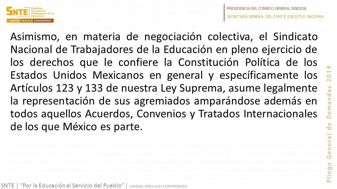 PRESIDENCIA DEL CONSEJO GENERAL SINDICAL SECRETARÍA GENERAL DEL COMITÉ EJECUTIVO NACIONAL SNTE | Por la Educación al Servicio del Pueblo | UNIDAD, ORGULLO Y COMPROMISO Pliego General de Demandas 2014 Asimismo, en materia de negociación colectiva, el Sindicato Nacional de Trabajadores de la Educación en pleno ejercicio de los derechos que le confiere la Constitución Política de los Estados Unidos Mexicanos en general y específicamente los Artículos 123 y 133 de nuestra Ley Suprema, asume legalmente la representación de sus agremiados amparándose además en todos aquellos Acuerdos, Convenios y Tratados Internacionales de los que México es parte.