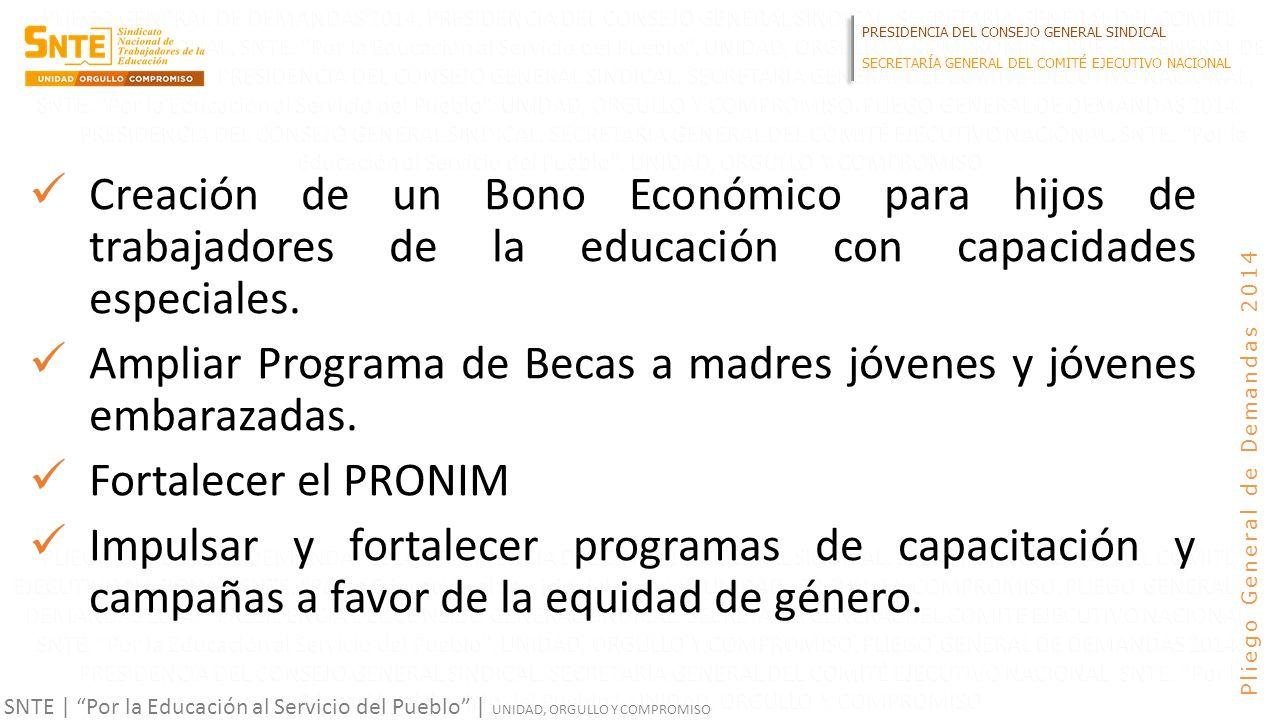 PRESIDENCIA DEL CONSEJO GENERAL SINDICAL SECRETARÍA GENERAL DEL COMITÉ EJECUTIVO NACIONAL SNTE | Por la Educación al Servicio del Pueblo | UNIDAD, ORGULLO Y COMPROMISO Pliego General de Demandas 2014 Creación de un Bono Económico para hijos de trabajadores de la educación con capacidades especiales.