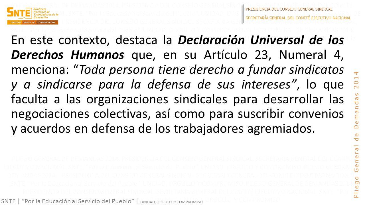 PRESIDENCIA DEL CONSEJO GENERAL SINDICAL SECRETARÍA GENERAL DEL COMITÉ EJECUTIVO NACIONAL SNTE | Por la Educación al Servicio del Pueblo | UNIDAD, ORGULLO Y COMPROMISO Pliego General de Demandas 2014 En este contexto, destaca la Declaración Universal de los Derechos Humanos que, en su Artículo 23, Numeral 4, menciona: Toda persona tiene derecho a fundar sindicatos y a sindicarse para la defensa de sus intereses, lo que faculta a las organizaciones sindicales para desarrollar las negociaciones colectivas, así como para suscribir convenios y acuerdos en defensa de los trabajadores agremiados.