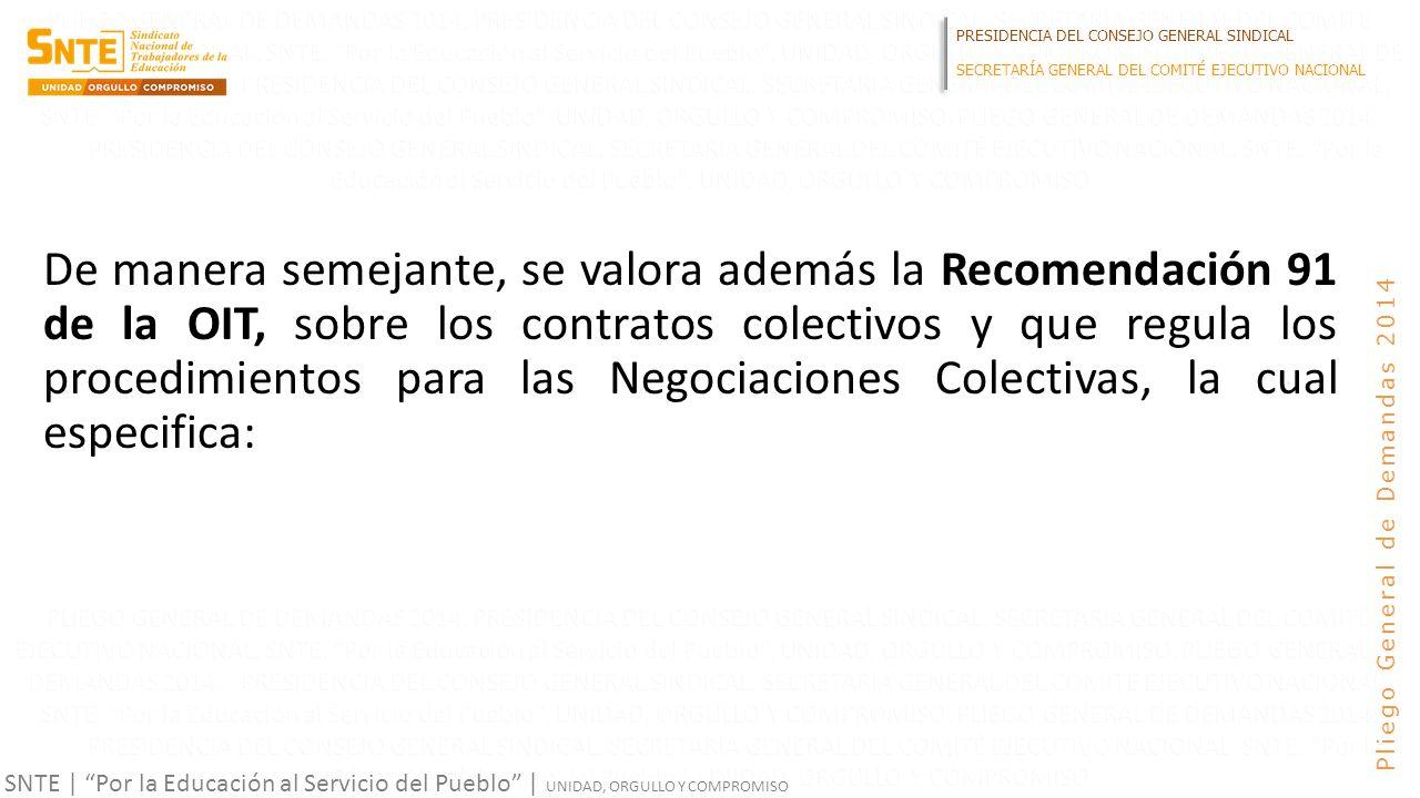PRESIDENCIA DEL CONSEJO GENERAL SINDICAL SECRETARÍA GENERAL DEL COMITÉ EJECUTIVO NACIONAL SNTE | Por la Educación al Servicio del Pueblo | UNIDAD, ORGULLO Y COMPROMISO Pliego General de Demandas 2014 De manera semejante, se valora además la Recomendación 91 de la OIT, sobre los contratos colectivos y que regula los procedimientos para las Negociaciones Colectivas, la cual especifica: