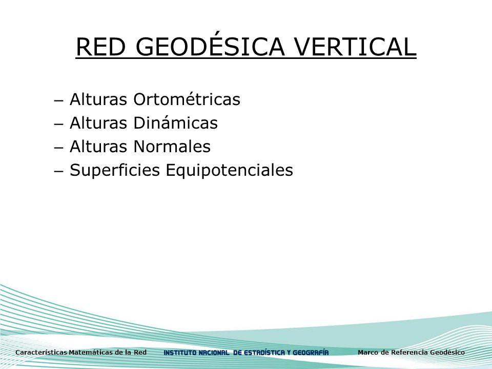 RED GEODÉSICA VERTICAL – Alturas Ortométricas – Alturas Dinámicas – Alturas Normales – Superficies Equipotenciales Características Matemáticas de la RedMarco de Referencia Geodésico